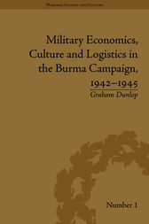 Military Economics, Culture and Logistics in the Burma Campaign, 1942-1945 by Graham Dunlop