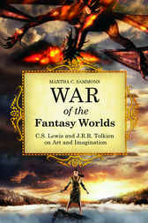 War of the Fantasy Worlds: C.S. Lewis and J.R.R. Tolkien on Art and Imagination by Martha Sammons