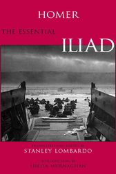 The Essential Iliad by Homer;  Stanley Lombardo;  Sheila Murnaghan