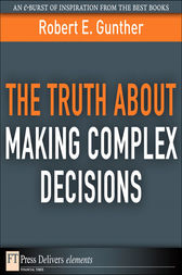 The Truth About Making Complex Decisions by Robert E. Gunther