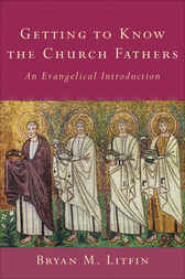 Getting to Know the Church Fathers by Bryan M. Litfin