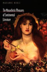 The Masochistic Pleasures of Sentimental Literature by Marianne Noble