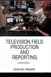 Television Field Production and Reporting by Arshad Ansari