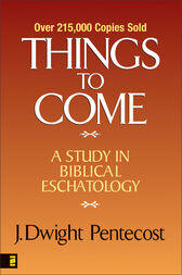 Things to Come by J. Dwight Pentecost