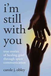 Im Still With You: True Stories Of Heali by Carole J. Obley