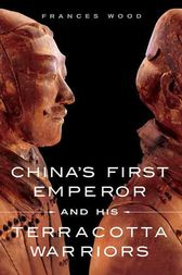 China's First Emperor and His Terracotta Warriors by Frances Wood