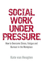 Social Work Under Pressure by Kate van Heugten