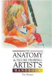The Anatomy and Figure Drawing Artist's Handbook by Viv Foster