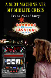 A Slot Machine Ate My Midlife Crisis by Irene Woodbury