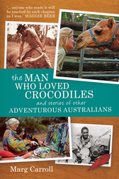 The Man Who Loved Crocodiles and Stories of Other Adventurous Australians by Marg Carroll