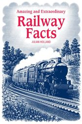 Amazing & Extraordinary Railway Facts by Julian Holland
