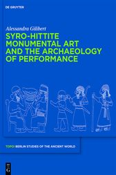 Syro-Hittite Monumental Art and the Archaeology of Performance by Alessandra Gilibert