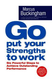 Go Put Your Strengths to Work: Six Powerful Steps to Achieve Outstanding Performance