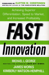 Fast Innovation: Achieving Superior Differentiation, Speed to Market, and Increased Profitability by Michael L. George