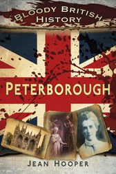 Bloody British History: Peterborough by Jean A. Hooper