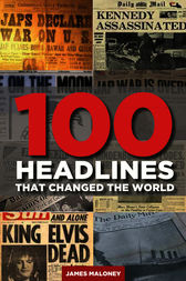 100 Headlines That Changed The World by James Maloney