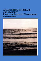 A Case Study of Ireland and Galicia's Parallel Paths to Nationhood by Eva Roa White