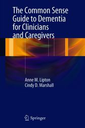 The Common Sense Guide to Dementia For Clinicians and Caregivers by Anne M. Lipton