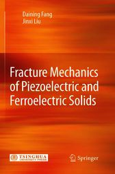 Fracture Mechanics of Piezoelectric and Ferroelectric Solids by Daining Fang