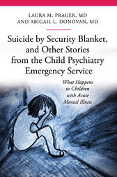 Suicide by Security Blanket, and Other Stories from the Child Psychiatry Emergency Service: What Happens to Children with Acute Mental Illness by Laura Prager