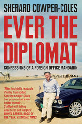 Ever the Diplomat: Confessions of a Foreign Office Mandarin by Sherard Cowper-Coles
