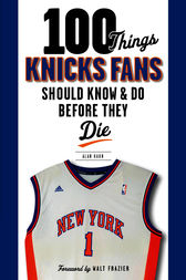 100 Things Knicks Fans Should Know & Do Before They Die by Alan Hahn