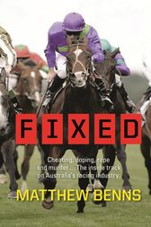 Fixed: Cheating, Doping, Rape and Murder – The Inside Track on Australia's Racing Industry by Matthew Benns