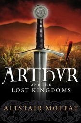 Arthur and the Lost Kingdoms by Alistair Moffat