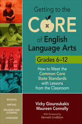 Getting to the Core of English Language Arts, Grades 6-12 by Vicky M. Giouroukakis