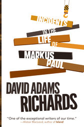 Incidents in the Life of Markus Paul by David Adams Richards