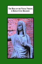 The Role of the Vestal Virgins in Roman Civic Religion by Lindsay J Thompson