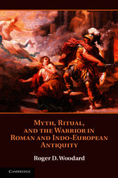 Myth, Ritual, and the Warrior in Roman and Indo-European Antiquity by Roger D. Woodard