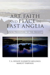 Art, Faith and Place in East Anglia by T.A. Heslop