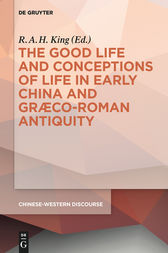 The Good Life and Conceptions of Life in Early China and Graeco-Roman Antiquity by R.A.H. King