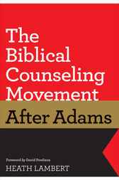 The Biblical Counseling Movement after Adams (Foreword by David Powlison) by Heath Lambert