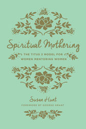 Spiritual Mothering (Foreword by George Grant) by Susan Hunt