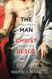 The Man Christ Jesus by Bruce A. Ware