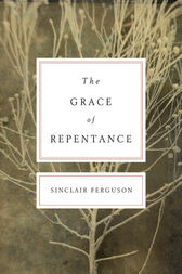 The Grace of Repentance (Repackaged Edition) by Sinclair B. Ferguson