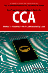 Citrix Certified Administrator for Citrix XenDesktop 4 Certification Exam Preparation Course in a Book for Passing the CCA Exam - The How To Pass on Your First Try Certification Study Guide by William Manning