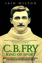CB Fry: King Of Sport - England's Greatest All Rounder; Captain of Cricket, Star Footballer and World Record Holder by Iain Wilton
