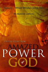 """Really...What Would Jesus Do?: A Short Story from """"Amazed by the Power of God"""""""