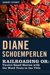 Railroading or: Twelve Small Stories with the Word Train in the Title by Diane Schoemperlen