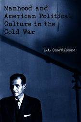 Manhood and American Political Culture in the Cold War by K.A. Cuordileone