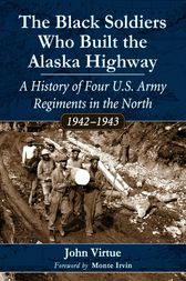 The Black Soldiers Who Built the Alaska Highway by John Virtue