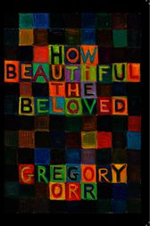 How Beautiful the Beloved by Gregory Orr
