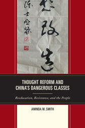 Thought Reform and China's Dangerous Classes by Aminda M. Smith