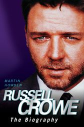 Russell Crowe - The Biography by Martin Howden