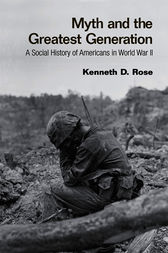 Myth and the Greatest Generation by Kenneth Rose