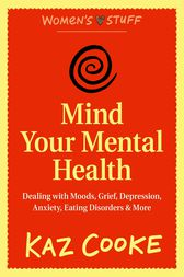 Mind Your Mental Health: Dealing With Moods, Grief, Depression, Anxiety, Eating Disorders & More by Kaz Cooke