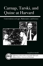 Carnap, Tarski, and Quine at Harvard by Greg Frost-Arnold